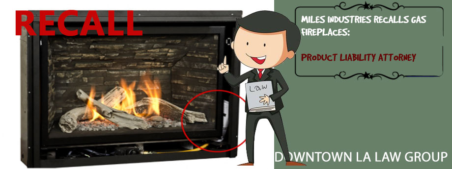 Miles Industries Recalls Gas Fireplaces: Product Liability Attorney at Downtown L.A. Law Group
